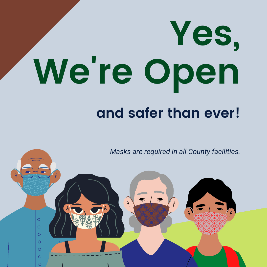 Yes we're open and safer than ever. Masks are required in all County Facilities.